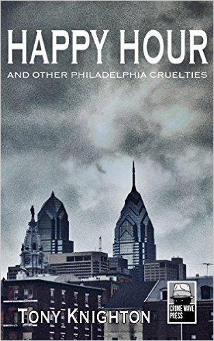 HAPPY HOUR AND OTHER PHILADELPHIA CRUELTIES BY TONY KNIGHTON