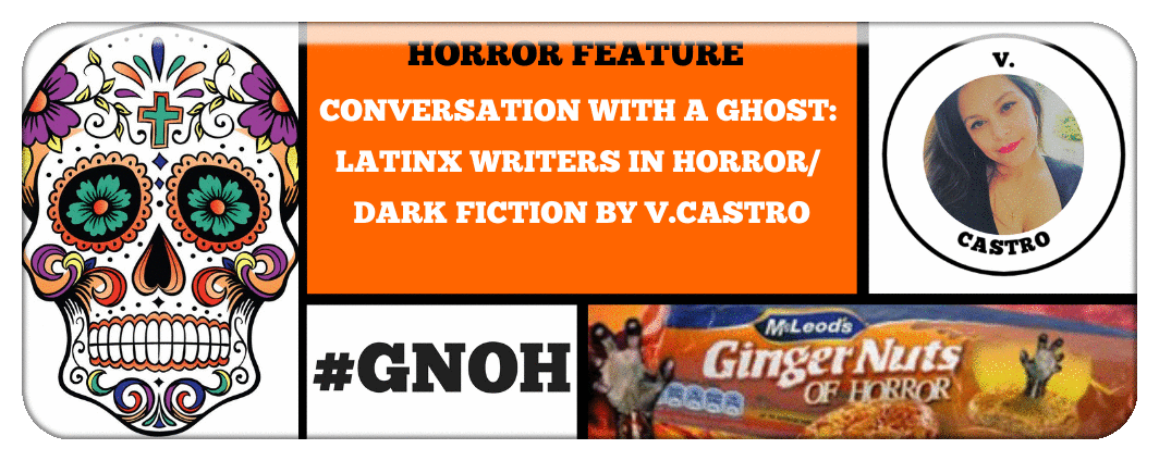CONVERSATION WITH A GHOST- LATINX WRITERS IN HORROR/ DARK FICTION BY V.CASTRO