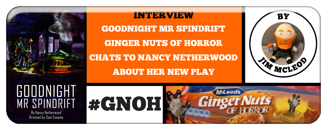 GOODNIGHT MR SPINDRIFT GINGER NUTS OF HORROR CAHTS TO NANCY NETHERWOOD ABOUT HER NEW PLAY