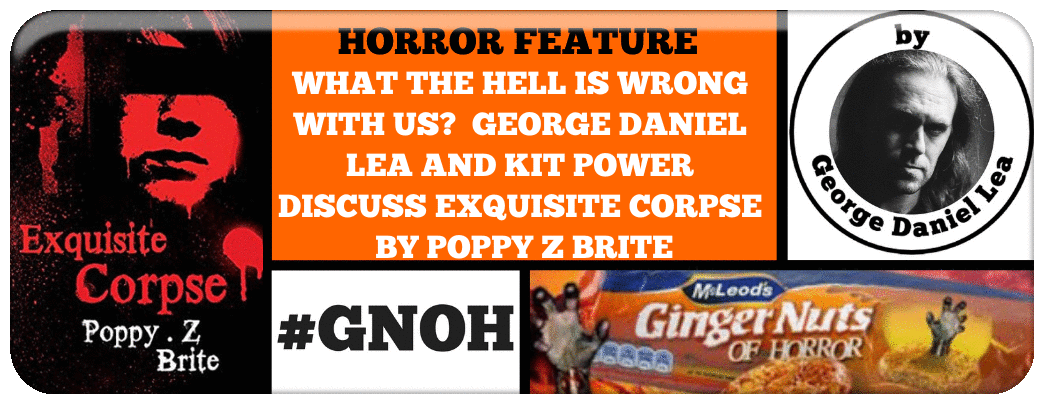 WHAT THE HELL IS WRONG WITH US?  GEORGE DANIEL LEA AND KIT POWER DISCUSS EXQUISITE CORPSE BY POPPY Z BRITE